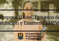 Pospone UAdeC Procesos de Titulación y Examen CENEVAL